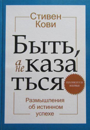 Стивен Р. Кови. Быть, а не казаться. Размышления об истинном успехе.