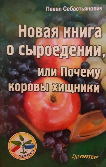 Павел Себастьянович. Новая книга о сыроедении, или Почему коровы хишники.