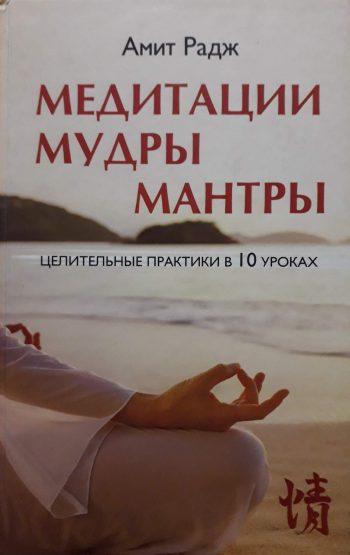 Амит Радж. Медитации, Мудры, Мантры. Целительные практики в 10 уроках.