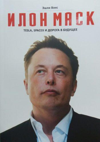 Эшли Вэнс. Илон Маск: Tesla, SpaceХ и дорога в будущее