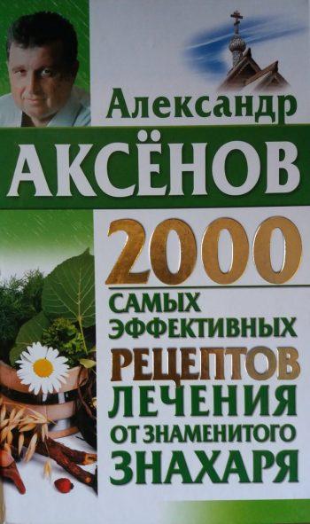 Александр Аксенов.2000 самых эффективных рецептов лечения от знаменитого знахаря.