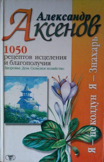 Александр Аксёнов. 1050 рецептов исцеления и благополучия
