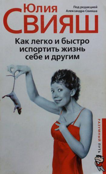Юлия Свияш. Как легко и быстро испортить жизнь себе и другим