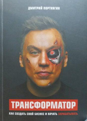 Дмитрий Портнягин. Трансформатор. Как создать свой бизнес и начать зарабатывать.