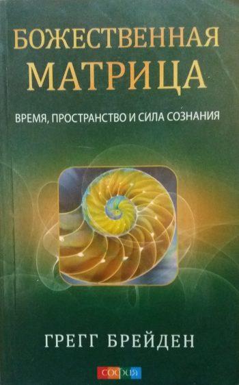 Грегг Брейден. Божественная матрица. Время, пространство и сила сознания