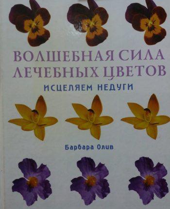 Барбара Олив. Волшебная сила лечебных цветов. Исцеляем недуги