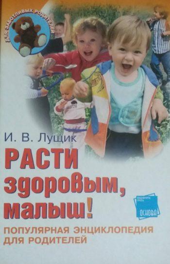 И. Лущик. Расти здоровым, малыш! Популярная энциклопедия для родителей