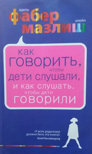 А. Фабер/ Э. Мазлиш. Как говорить, чтобы дети слушали, и как слушать чтобы дети говорили