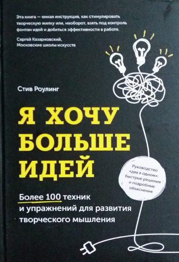 Стив Роулинг. Я хочу больше идей. Более 100 техник и упражнений для развития творческого мышления