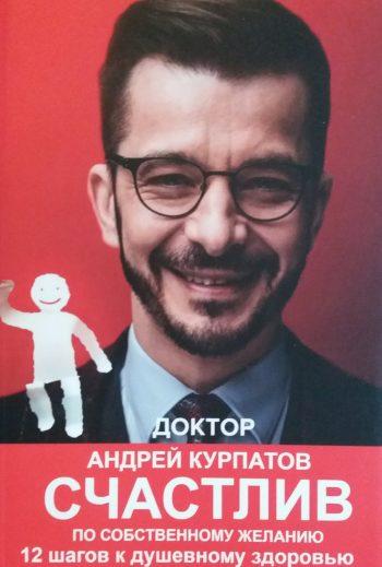 Андрей Курпатов. Счастлив по собственному желанию. 12 шагов к душевному здоровью