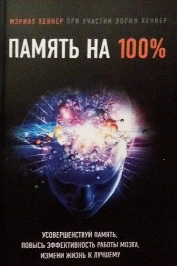 Мэрил Хеннер. Память на 100 %. Усовершенствуй память, повысь эффективность работы мозга, измени жизнь к лучшему