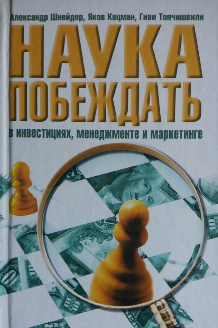 А. Шнайдер/ Я. Кацман/ Г. Топчишвили. Наука побеждать в инвестициях, менеджменте и маркетинге
