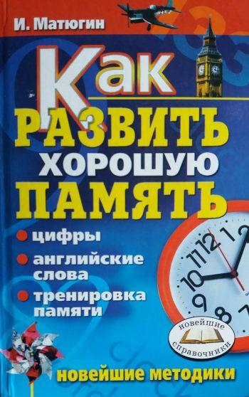 И. Ю. Матюгин. Как развить хорошую память: Цифры, английские слова, тренировка памяти.
