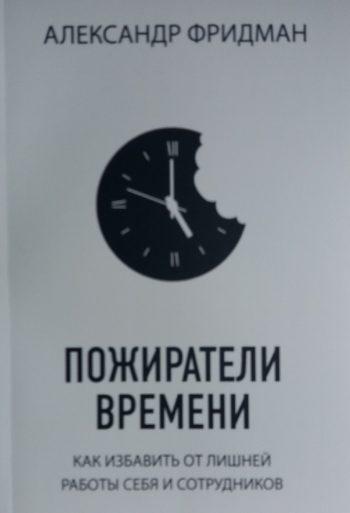 Алексанр Фридман. Пожиратели времени. Как избавить от лишней работы себя и сотрудников
