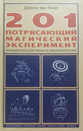 Дженс ван Клив. 201 потрясающий магический эксперимент. Лучшая книга для умных и любознательных.