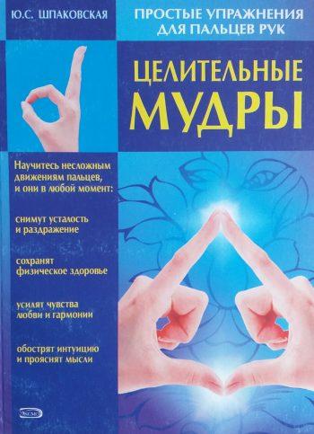 Ю. Шпаковская. Целительные Мудры. Простые упражнения для пальцев рук