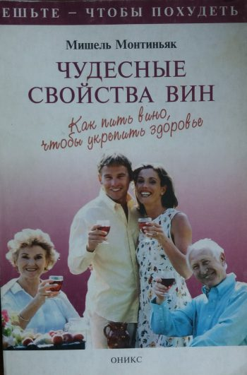 Мишель Монтиньяк. Чудесные свойства вин. Как пить вино, чтобы укрепить здоровье