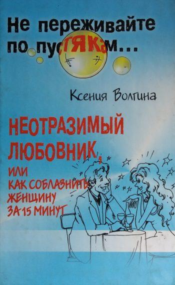 Ксения Волгина. Неотразимый любовник, или как соблазнить женщину