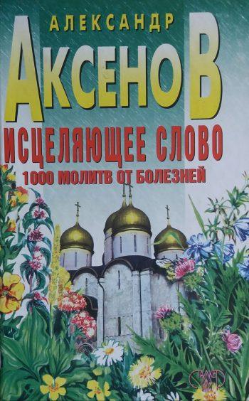 Александр Аксёнов. Исцеляющее слово. 1000 молитв от болезней
