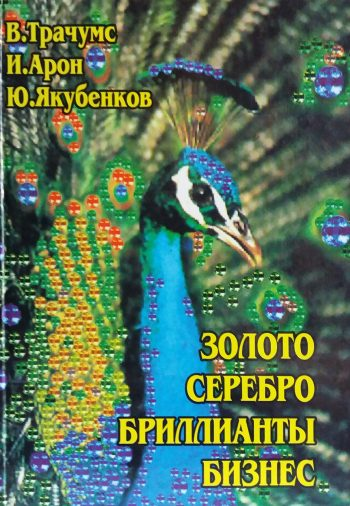 В. Трачумс/ И. Арон/ Ю. Якубенков. Золото, серебро, бриллианты, бизнес.