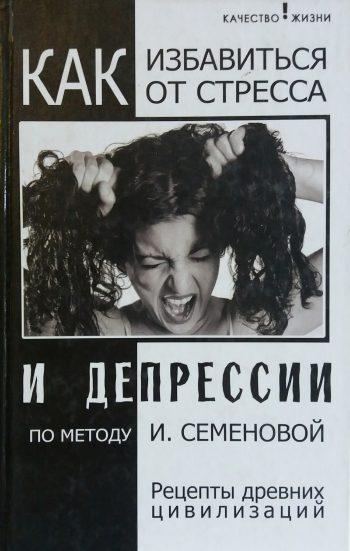И. Семенова. Как избавиться от стресса и депрессии. Рецепты древних цивилизаций