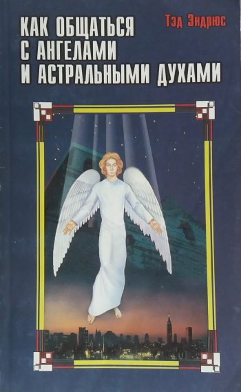Тэд Эндрюс. Как общаться с ангелами и астральными духами