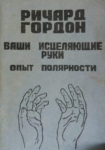 Ричард Гордон. Ваши исцеляющие руки. Опыт полярности