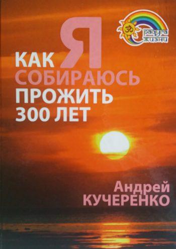 Андрей Кучеренко. Как Я собираюсь прожить 300 лет