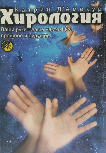 Катрин Д' Амекур. Хирология. Ваши руки - ваше настоящее, прошлое и будущее