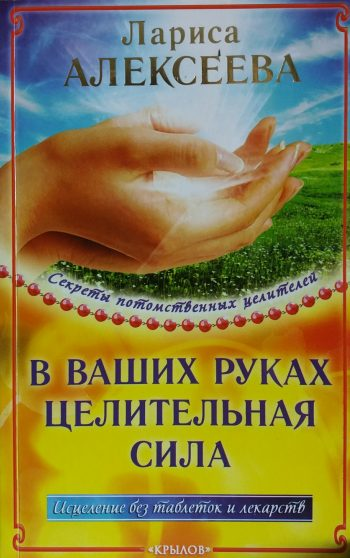 Л. Алексеева. В ваших руках целительная сила. Исцеление без таблеток