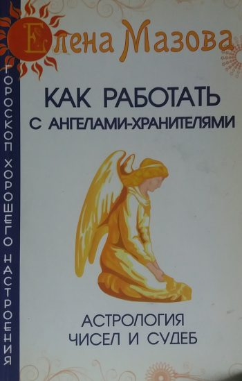 Елена Мазова. Как работать с Ангелами-Хранителями. Астрология чисел и судеб
