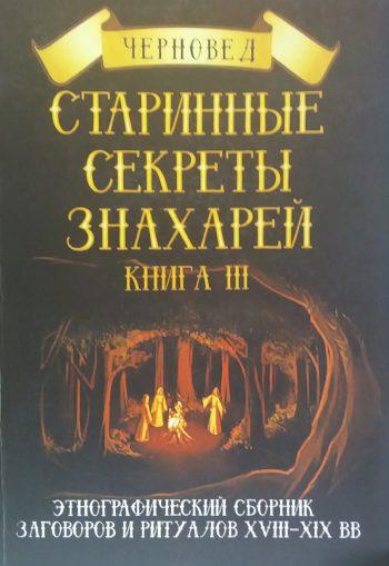 Черновед. Старинные секреты знахарей. Сборник заговоров и ритуалов. Книга 3